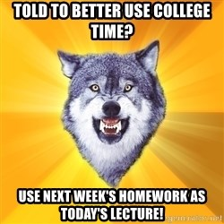 Courage Wolf - Told to better use college time? Use next week's homework as today's lecture!