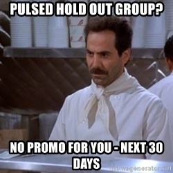 soup nazi - pulsed hold out group? No Promo for you - next 30 days