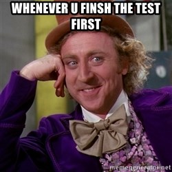 Willy Wonka - whenever u finsh the test first