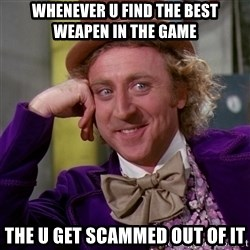 Willy Wonka - whenever u find the best weapen in the game  the u get scammed out of it