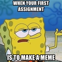 I'll have you know Spongebob - When your first assignment  Is to make a meme