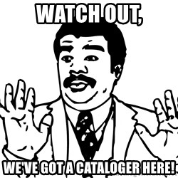 Woah watch out we got a badass over here - watch out, we've got a cataloger here!