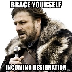 Brace yourself - brace yourself incoming resignation
