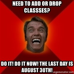 Angry Arnold - NEed to add or drop classses?  Do it! do it now! the last day is august 30th!