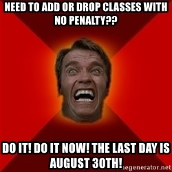 Angry Arnold - need to add or drop classes with no penalty?? DO it! do it now! the last day is august 30th!