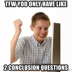 Computer kid - Tfw you only have like 2 conclusion questions