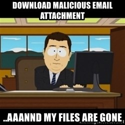 and they're gone - Download malicious email attachment ..aaannd my files are gone