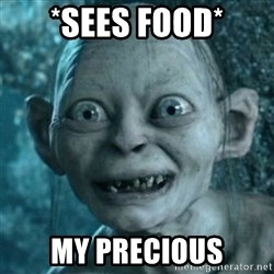 My Precious Gollum - *sees food* MY PRECIOUS