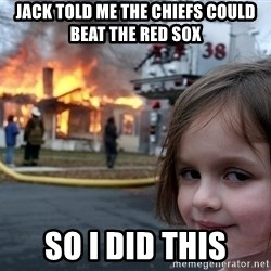Disaster Girl - Jack told me the chiefs could beat the red sox so i did this