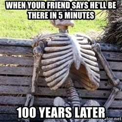 Waiting For Op - When your frIend says he'll be there in 5 minutes 100 years later
