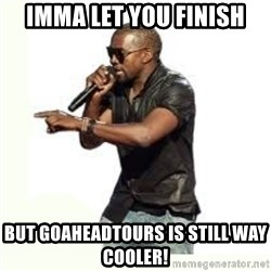 Imma Let you finish kanye west - imma let you finish but goaheadtours is still way cooler!
