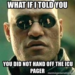 What if I told you / Matrix Morpheus - What if i told you  you did not hand off the icu pager