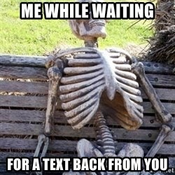 Waiting For Op - Me While Waiting  For A Text BACK From YOu