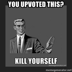 kill yourself guy - you upvoted this?