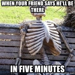 Waiting For Op - When your friend says he'll be there In five minutes