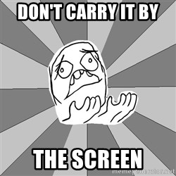 Whyyy??? - don't carry it by  the screen