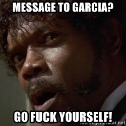 Angry Samuel L Jackson - Message to garcia? Go fuck yourself!