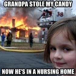 Disaster Girl - Grandpa stole my candy now he's in a nursing home