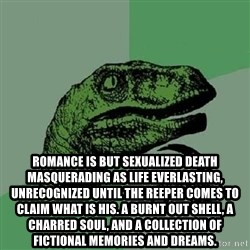 Philosoraptor -  Romance is but sexualized death masquerading as life everlasting, unrecognized until the reeper comes to claim what is his. A burnt out shell, a charred soul, and a collection of fictional memories and dreams.