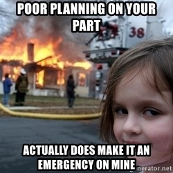 Disaster Girl - Poor planning on your part Actually DOES make it an emergency on mine