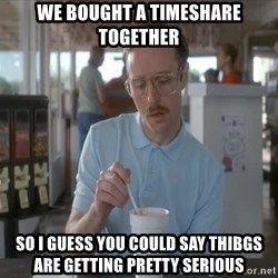Things are getting pretty Serious (Napoleon Dynamite) - We Bought a timeshare together So i guess you could Say thibgs Are getting Pretty serious