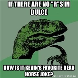 """Philosoraptor - If there are no """"R""""s in Dulce How is it kevin's favorite dead horse joke?"""