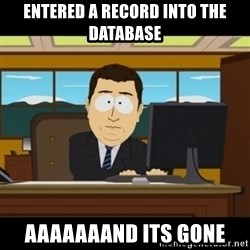 and they're gone - Entered a record into the database aaaaaaand its gone