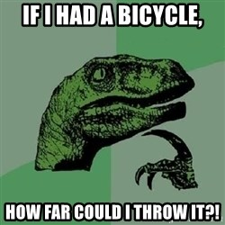 Philosoraptor - If i had a bicycle, how far could i throw it?!
