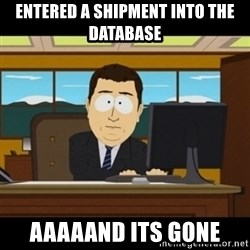 and they're gone - Entered a shipment into the database aaaaand its gone