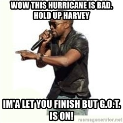 Imma Let you finish kanye west - Wow This hurricane is bad. hold up harvey IM'A let you finish but G.O.T. is ON!
