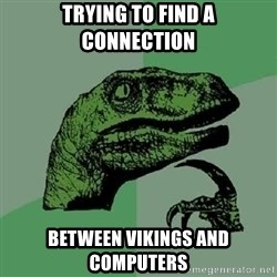 Philosoraptor - Trying to find a connection Between vikings and computers