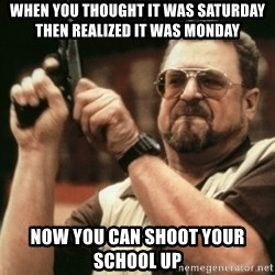 Walter Sobchak with gun - when you thought it was saturday then realized it was monday now you can shoot your school up