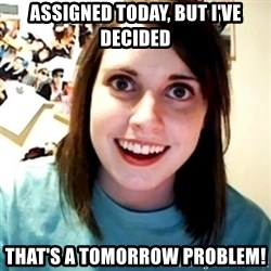 Overly Obsessed Girlfriend - aSSIGNED TODAY, BUT i'VE DECIDED tHAT'S A TOMORROW PROBLEM!