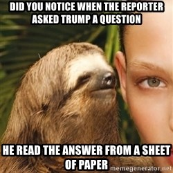 The Rape Sloth - Did you notice when the reporter asked trump a question he read the answer from a sheet of paper