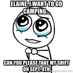 Please guy - Elaine, I want to go camping... Can you please take my shift on Sept. 4Th