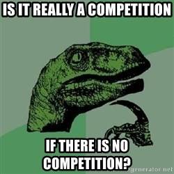 Philosoraptor - Is it really a competition If there is no competition?