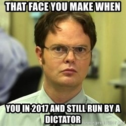 Dwight Meme - That face you make when You in 2017 and still run by a dictator