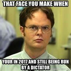 Dwight Meme - That face you make when Your in 2017 and still being run by a dictator