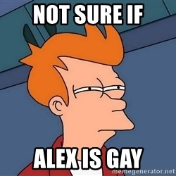 Futurama Fry - NOt sure if alex is gay