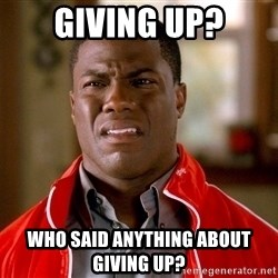 Kevin hart too - giving up? who said anything about giving up?