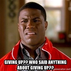 Kevin hart too - giving up?? who said anything about giving up??