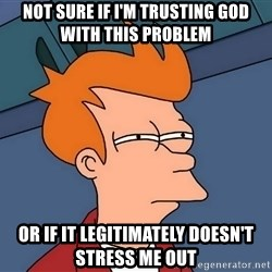 Futurama Fry - Not sure if i'm trusting god with this problem or if it legitimately doesn't stress me out