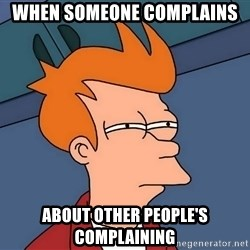 Futurama Fry - When someone complAins About other people's complaining