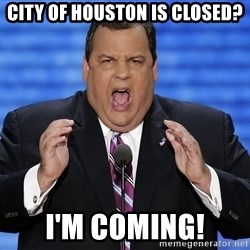 Hungry Chris Christie - City of Houston is closed? I'm Coming!