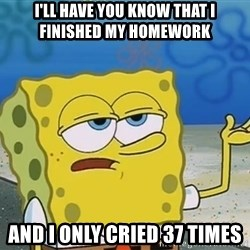 I'll have you know Spongebob - I'll have you know that i finished my homework and i only cried 37 times