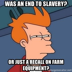 Futurama Fry - Was An end to slavery? Or just a recall on farm equipment?