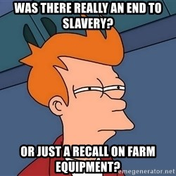 Futurama Fry - Was there really an end to slavery? Or just a recall on farm equIpment?