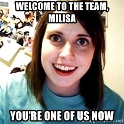 Overly Obsessed Girlfriend - WElcome to the team, milisa You're one of us now