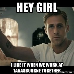 ryan gosling hey girl - Hey girl i LIKE IT WHEN WE WORK AT tANASBOURNE TOGETHER