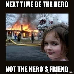 burning house girl - Next time be the hero Not the hero's friend